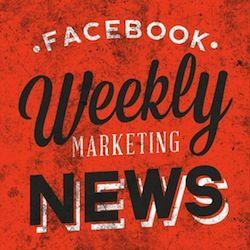 Facebook Weekly Marketing News