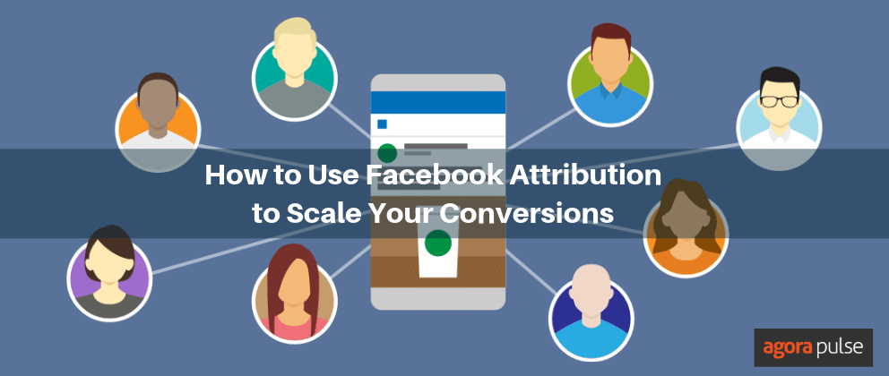 Use Facebook Attribution to Scale Your Conversions