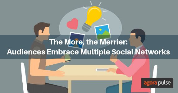 audiences are increasingly embracing multiple social networks