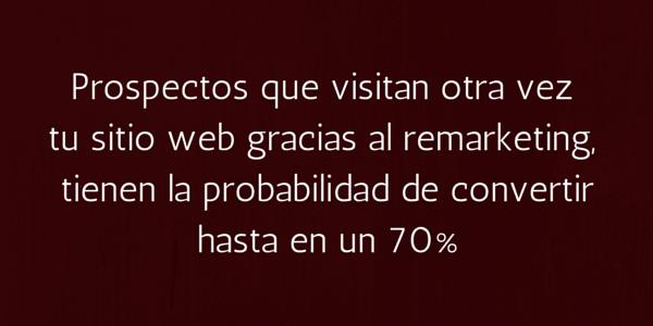 Los prospectos que visitan otra vez tu sitio web gracias al remarketing, tienen la probabilidad de convertir hasta en un 70%