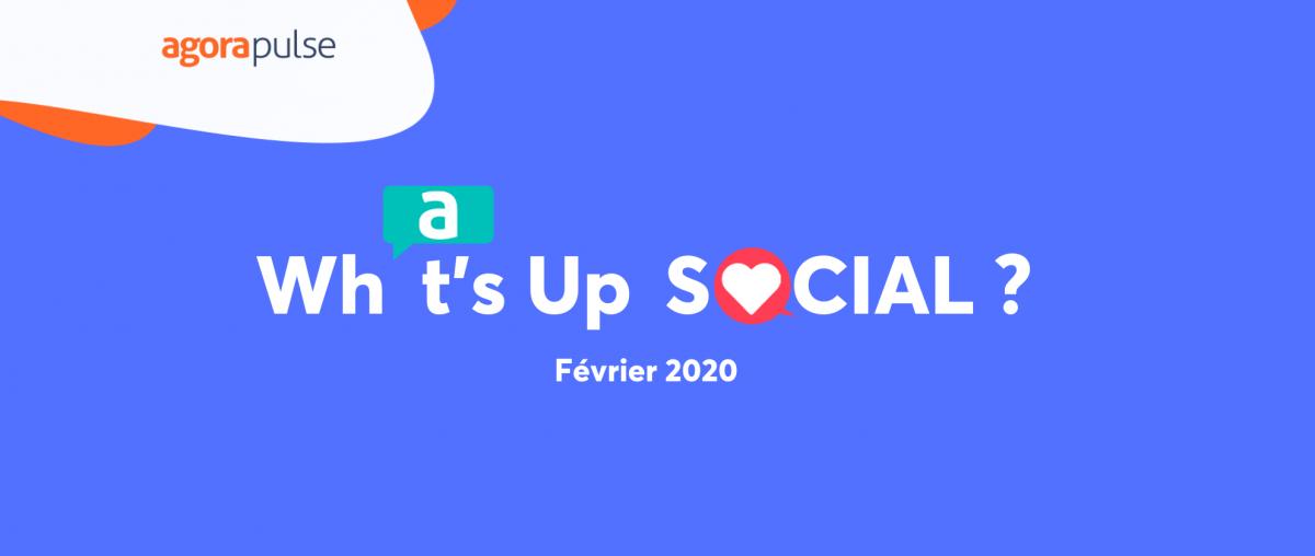 What's Up Social, le recap de l'actualité des réseaux sociaux en février