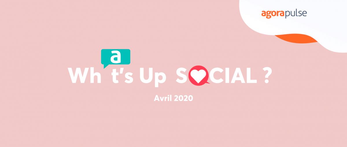 What's Up Social Avril : le recap de l'actualité social media