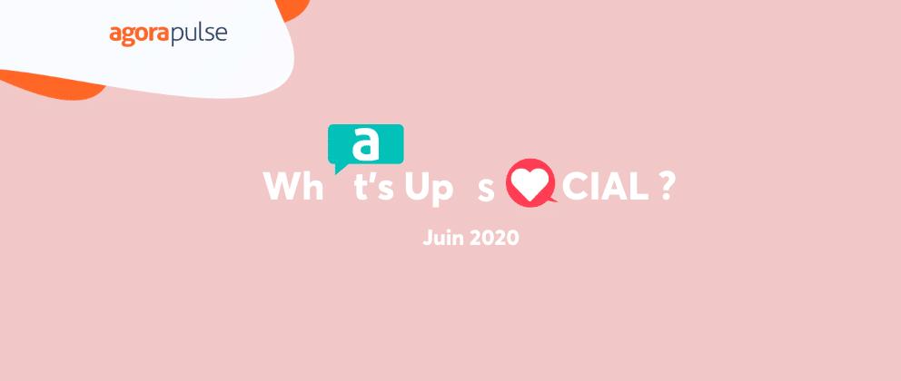 What's Up Social : le récap de l'actu social media juin 2020