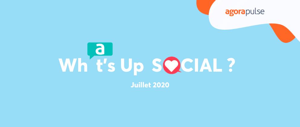 what's up social, le recap de l'actualité social media juillet 2020