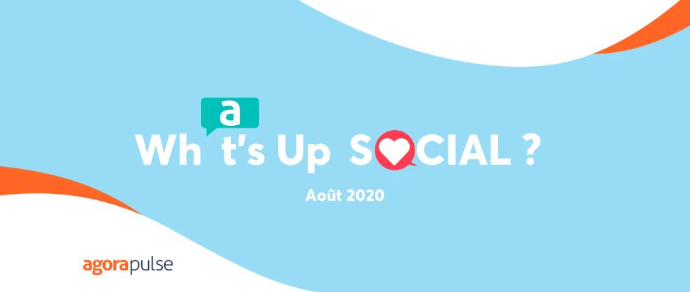 what's up social, le recap de l'actualité social media aout 2020