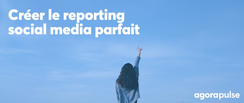 Comment créer le reporting social media parfait