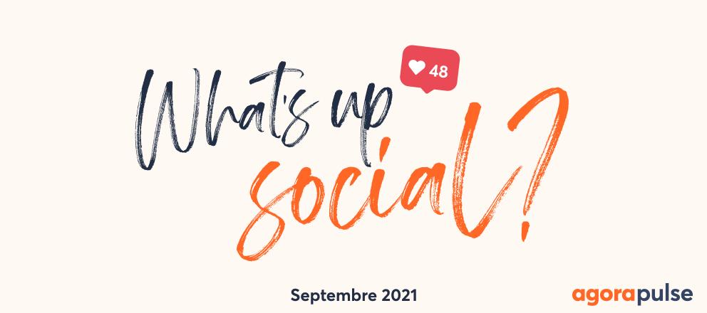 what's up social, votre recap de l'actu social media de septembre 2021