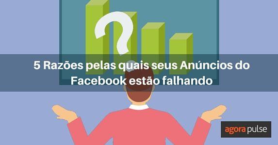 pt-5-razoes-pelas-quais-seus-anuncios-do-facebook-estao-falhando
