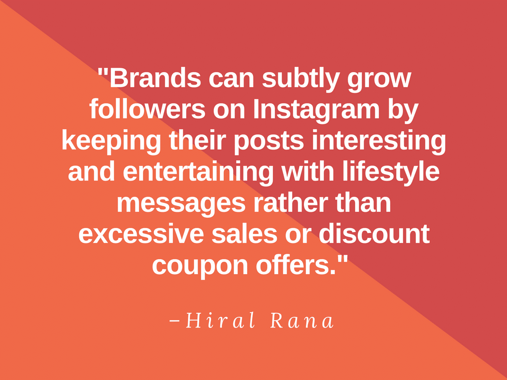 """""""Brands can subtly grow followers on Instagram by keeping their posts interesting and entertaining with lifestyle messages rather than excessive sales or discount coupon offers."""" - Hiral Rana"""